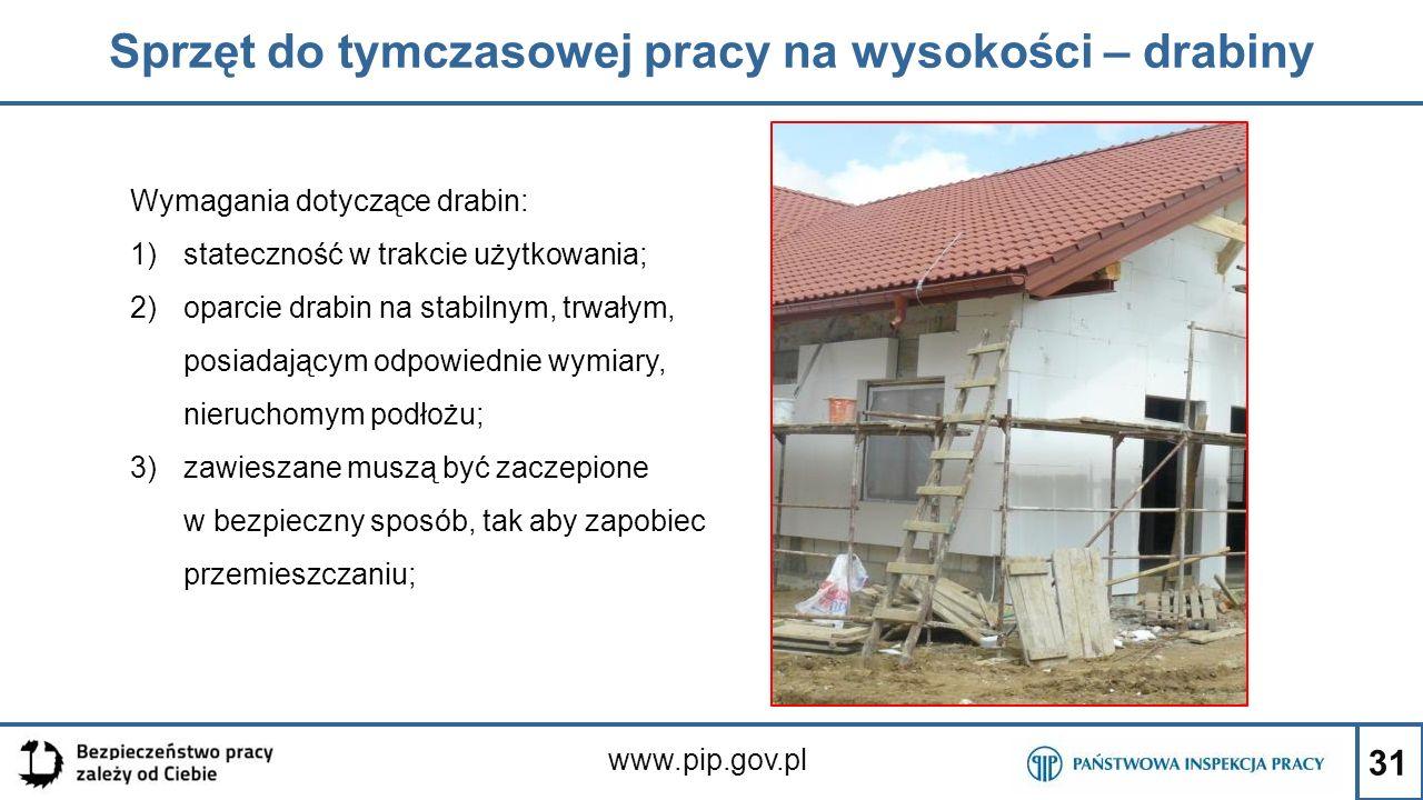 31 Sprzęt do tymczasowej pracy na wysokości – drabiny www.pip.gov.pl Wymagania dotyczące drabin: 1)stateczność w trakcie użytkowania; 2)oparcie drabin