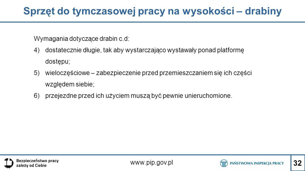 32 Sprzęt do tymczasowej pracy na wysokości – drabiny www.pip.gov.pl Wymagania dotyczące drabin c.d: 4)dostatecznie długie, tak aby wystarczająco wyst