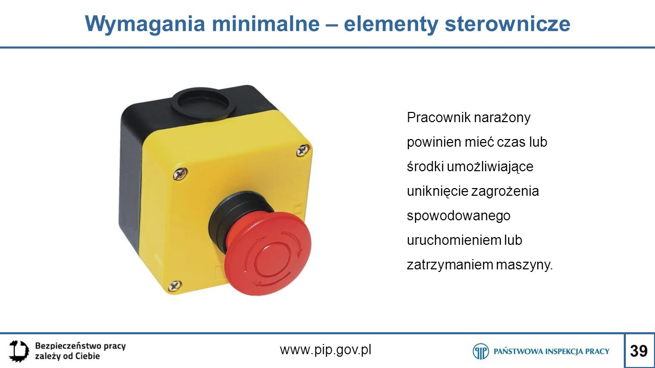 39 Wymagania minimalne – elementy sterownicze www.pip.gov.pl Pracownik narażony powinien mieć czas lub środki umożliwiające uniknięcie zagrożenia spow