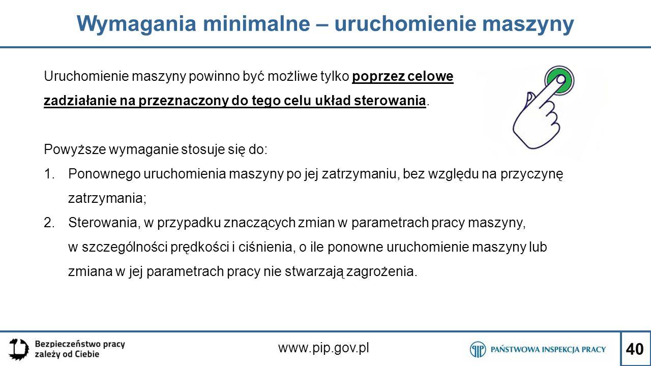 40 Wymagania minimalne – uruchomienie maszyny www.pip.gov.pl Uruchomienie maszyny powinno być możliwe tylko poprzez celowe zadziałanie na przeznaczony