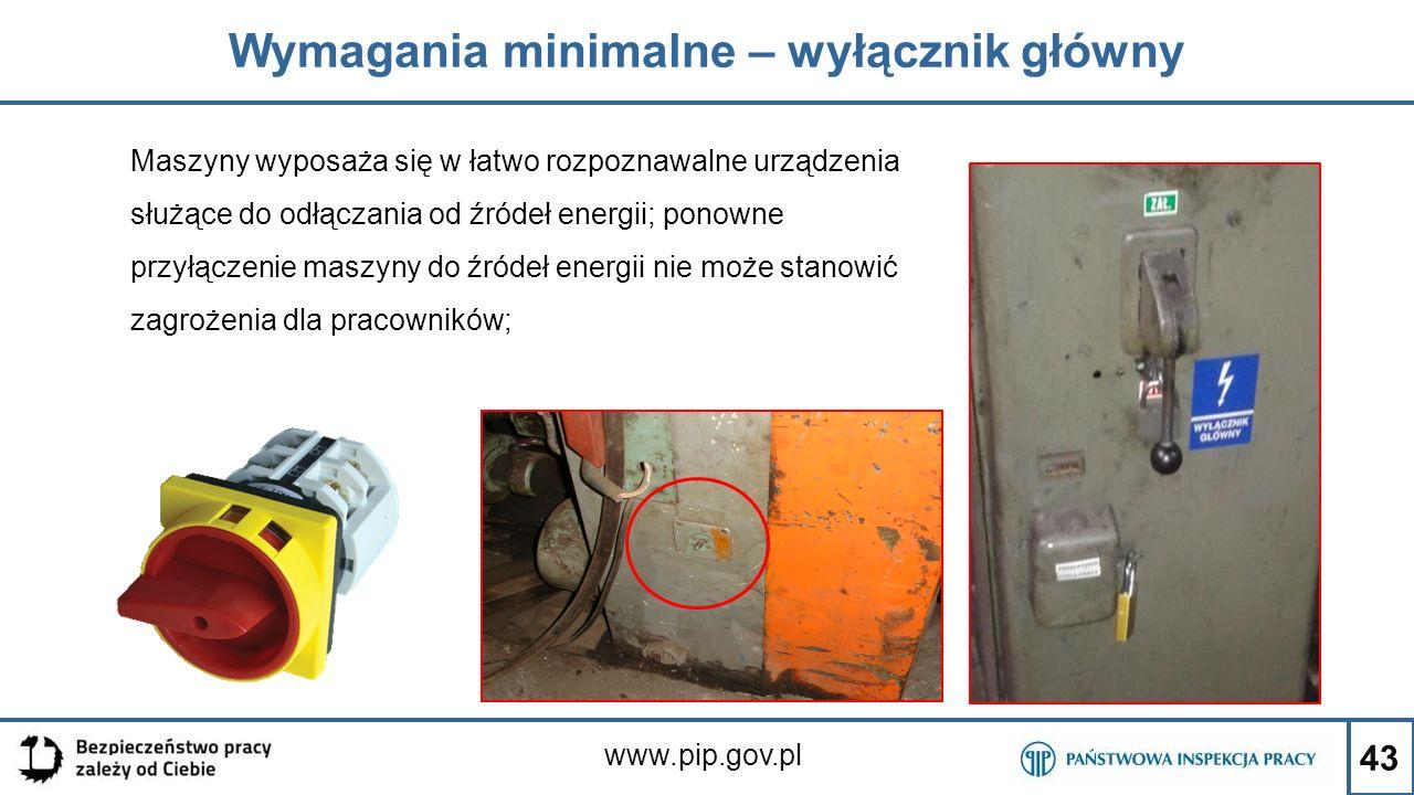 43 Wymagania minimalne – wyłącznik główny www.pip.gov.pl Maszyny wyposaża się w łatwo rozpoznawalne urządzenia służące do odłączania od źródeł energii