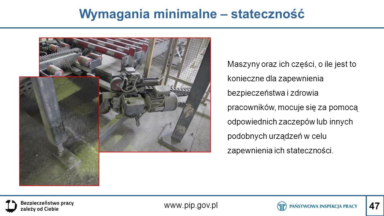 47 Wymagania minimalne – stateczność www.pip.gov.pl Maszyny oraz ich części, o ile jest to konieczne dla zapewnienia bezpieczeństwa i zdrowia pracowni