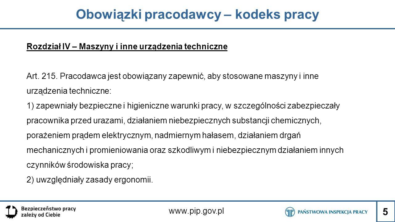 5 Obowiązki pracodawcy – kodeks pracy www.pip.gov.pl Rozdział IV – Maszyny i inne urządzenia techniczne Art. 215. Pracodawca jest obowiązany zapewnić,