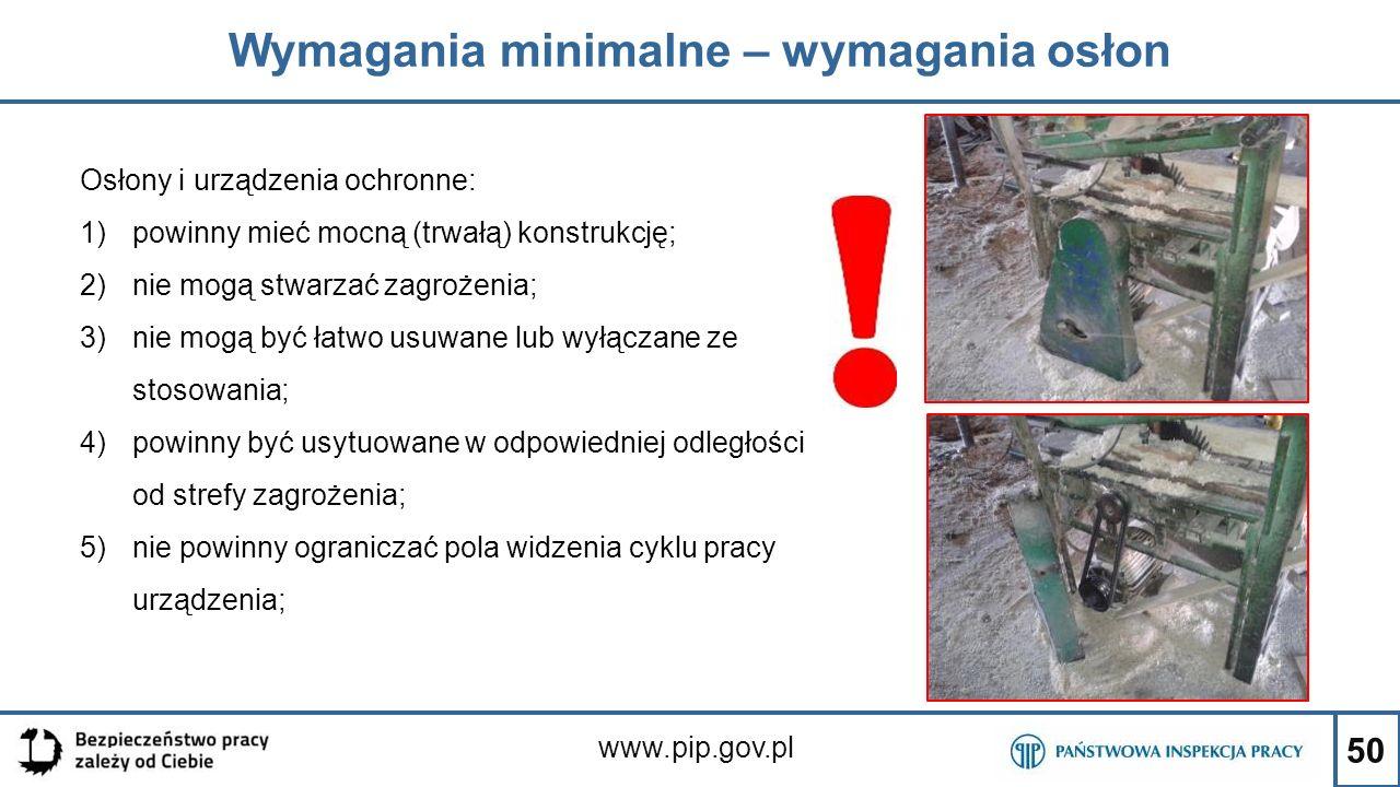 50 Wymagania minimalne – wymagania osłon www.pip.gov.pl Osłony i urządzenia ochronne: 1)powinny mieć mocną (trwałą) konstrukcję; 2)nie mogą stwarzać z