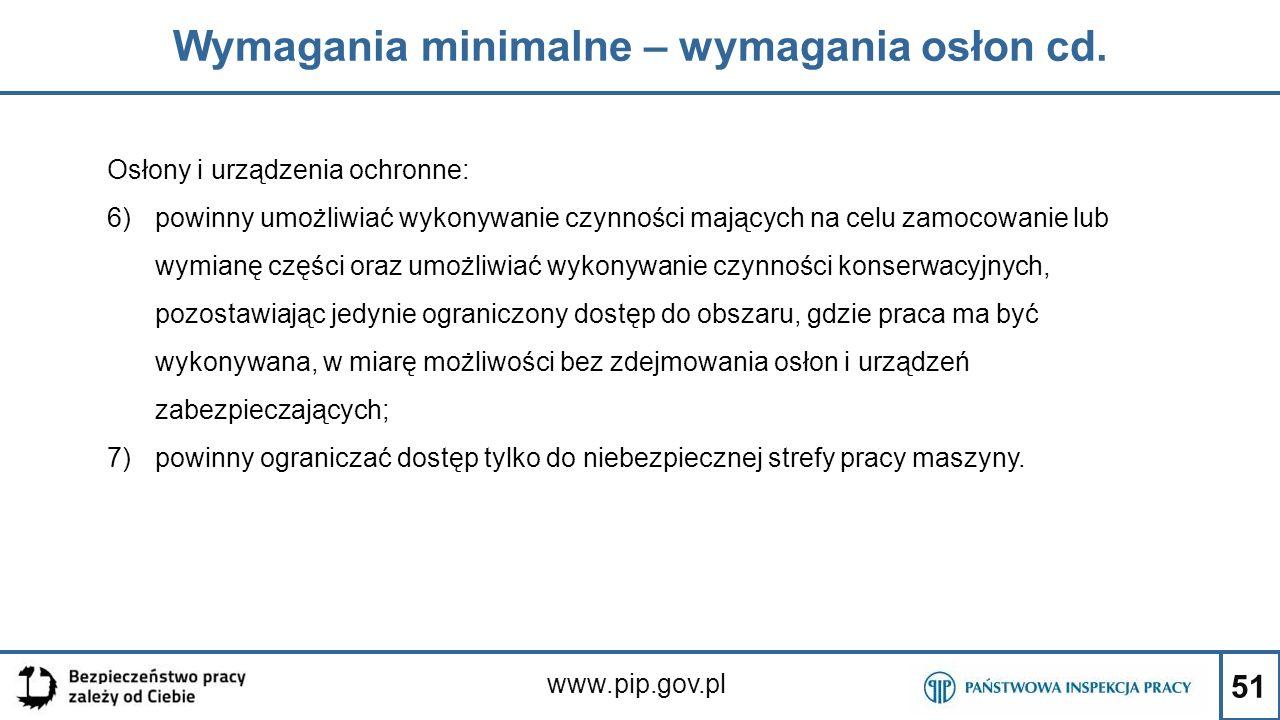 51 Wymagania minimalne – wymagania osłon cd. www.pip.gov.pl Osłony i urządzenia ochronne: 6)powinny umożliwiać wykonywanie czynności mających na celu