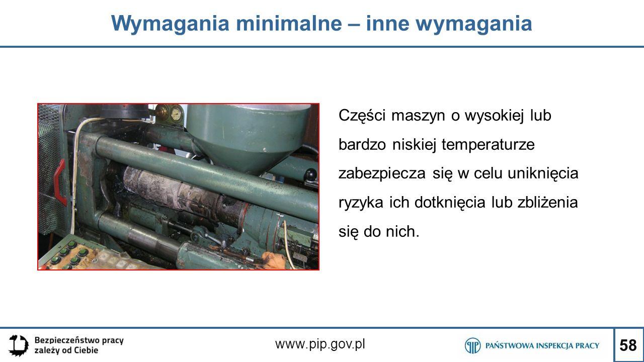 58 Wymagania minimalne – inne wymagania www.pip.gov.pl Części maszyn o wysokiej lub bardzo niskiej temperaturze zabezpiecza się w celu uniknięcia ryzy