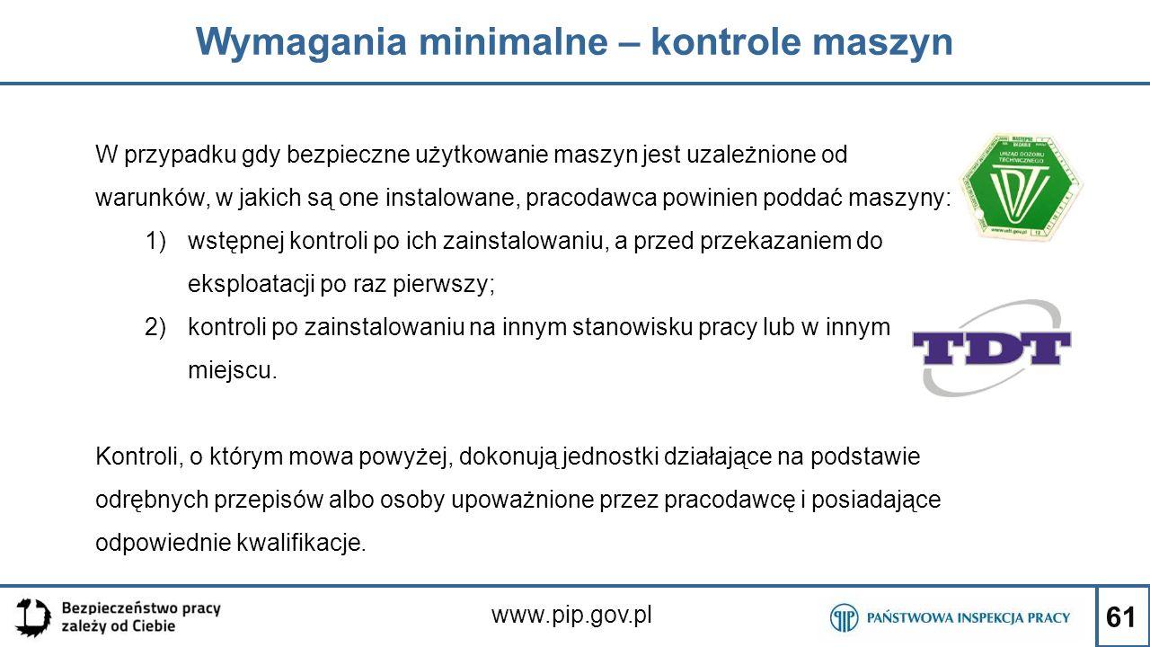 61 Wymagania minimalne – kontrole maszyn www.pip.gov.pl W przypadku gdy bezpieczne użytkowanie maszyn jest uzależnione od warunków, w jakich są one in