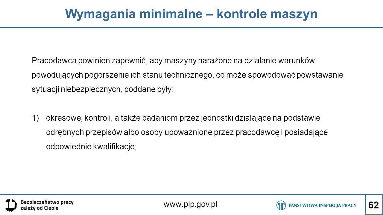 62 Wymagania minimalne – kontrole maszyn www.pip.gov.pl Pracodawca powinien zapewnić, aby maszyny narażone na działanie warunków powodujących pogorsze