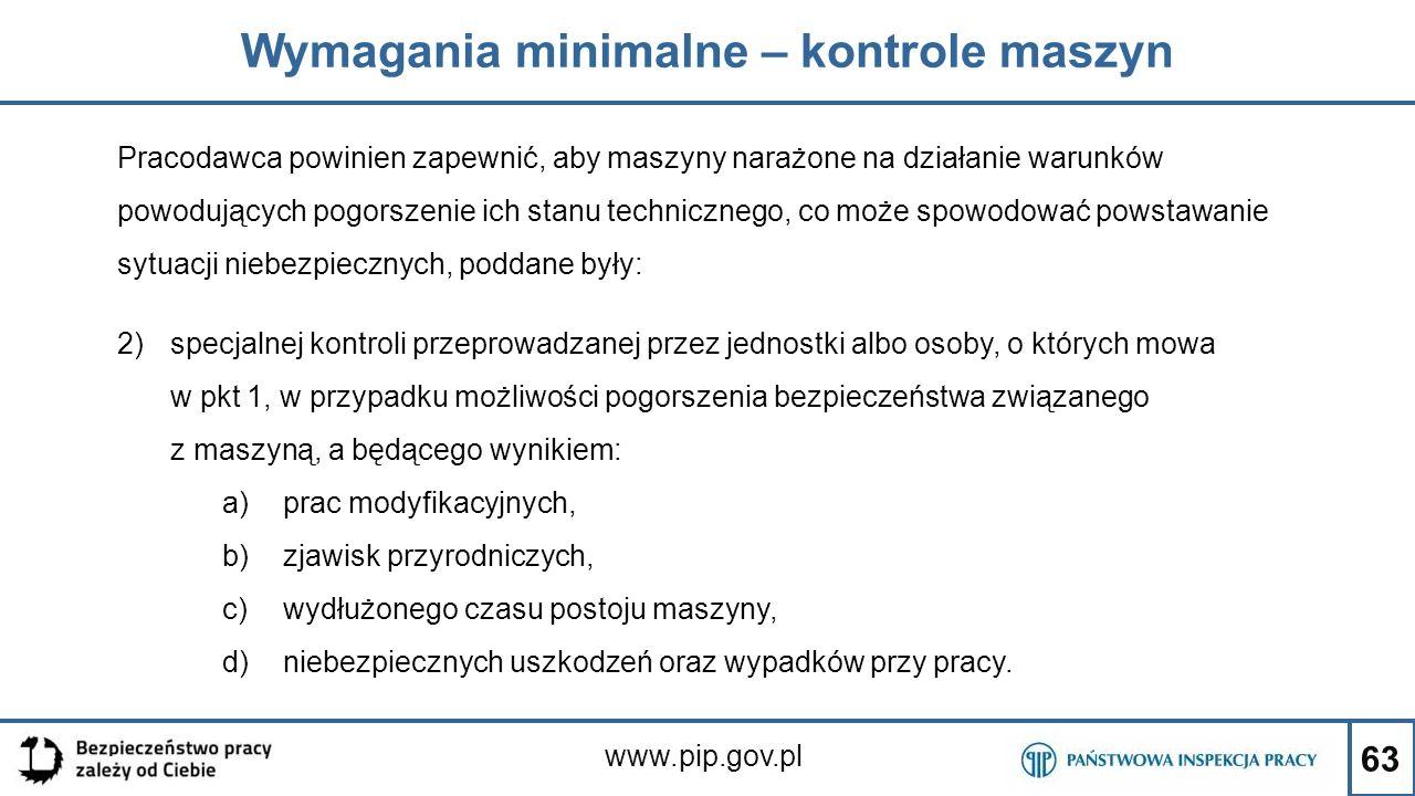 63 Wymagania minimalne – kontrole maszyn www.pip.gov.pl Pracodawca powinien zapewnić, aby maszyny narażone na działanie warunków powodujących pogorsze