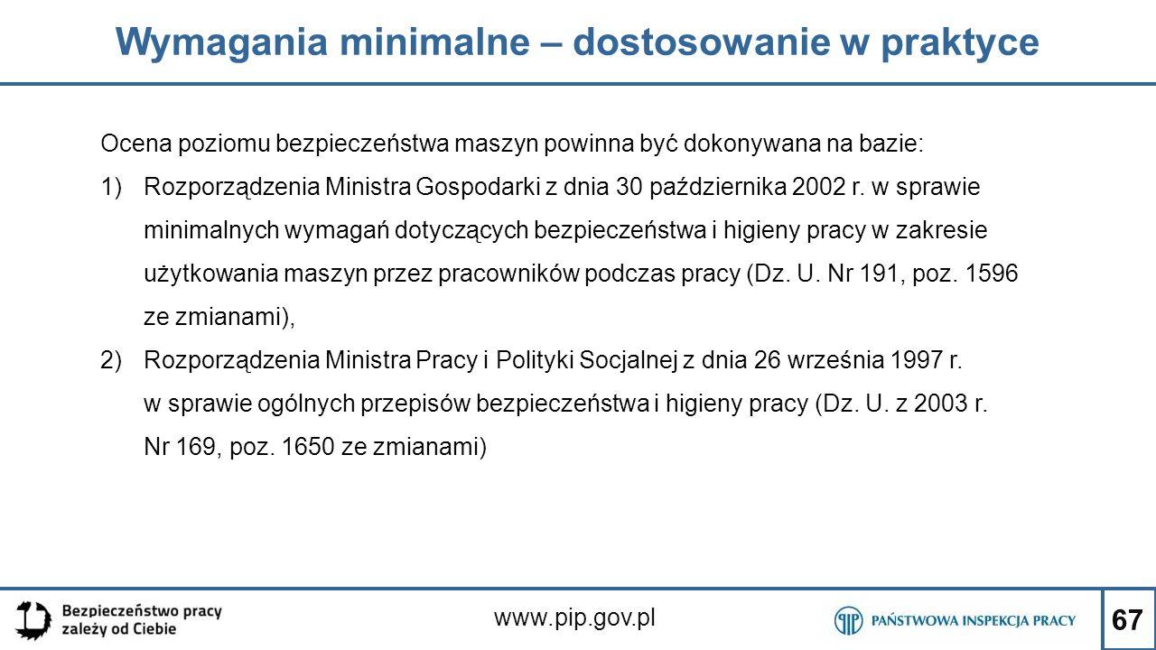 67 Wymagania minimalne – dostosowanie w praktyce www.pip.gov.pl Ocena poziomu bezpieczeństwa maszyn powinna być dokonywana na bazie: 1)Rozporządzenia