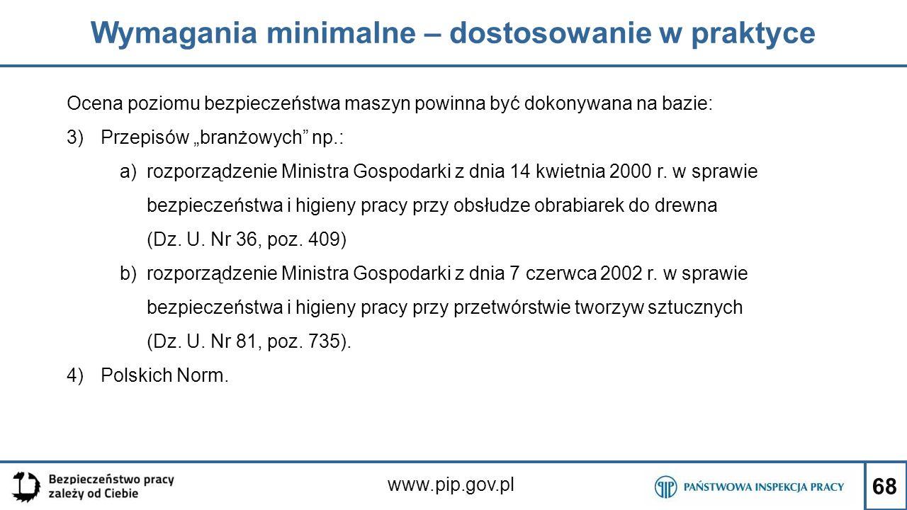 """68 Wymagania minimalne – dostosowanie w praktyce www.pip.gov.pl Ocena poziomu bezpieczeństwa maszyn powinna być dokonywana na bazie: 3)Przepisów """"bran"""