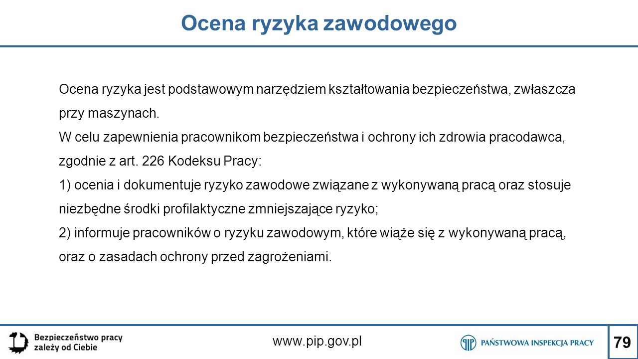 79 Ocena ryzyka zawodowego www.pip.gov.pl Ocena ryzyka jest podstawowym narzędziem kształtowania bezpieczeństwa, zwłaszcza przy maszynach. W celu zape
