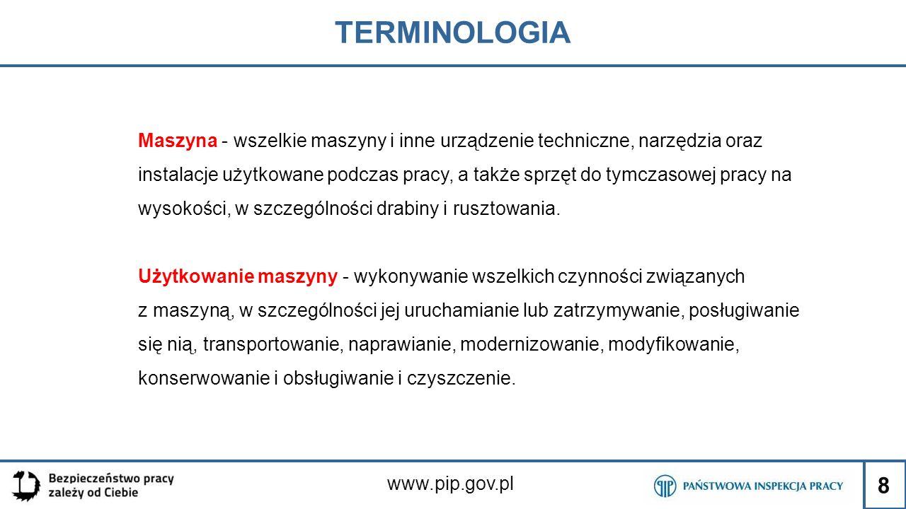 8 TERMINOLOGIA www.pip.gov.pl Maszyna - wszelkie maszyny i inne urządzenie techniczne, narzędzia oraz instalacje użytkowane podczas pracy, a także spr