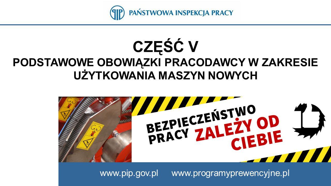 CZĘŚĆ V PODSTAWOWE OBOWIĄZKI PRACODAWCY W ZAKRESIE UŻYTKOWANIA MASZYN NOWYCH www.pip.gov.pl www.programyprewencyjne.pl