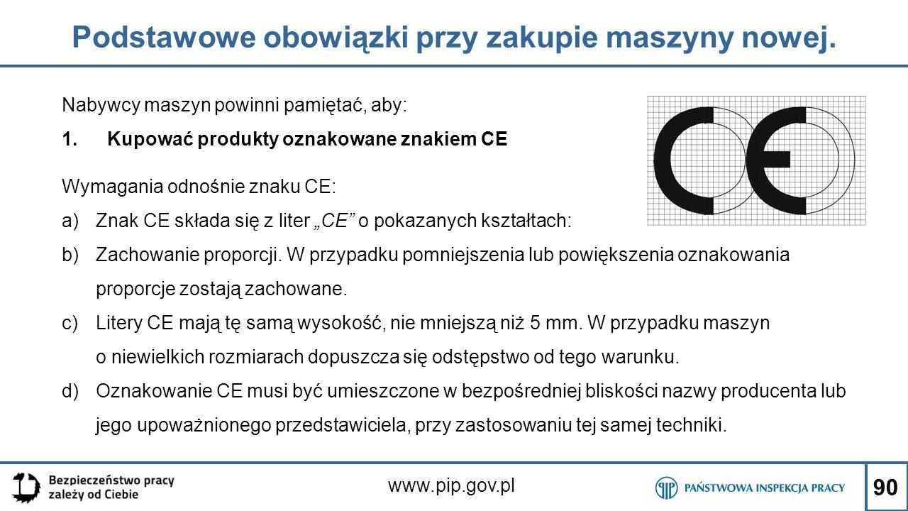 90 Podstawowe obowiązki przy zakupie maszyny nowej. www.pip.gov.pl Nabywcy maszyn powinni pamiętać, aby: 1.Kupować produkty oznakowane znakiem CE Wyma