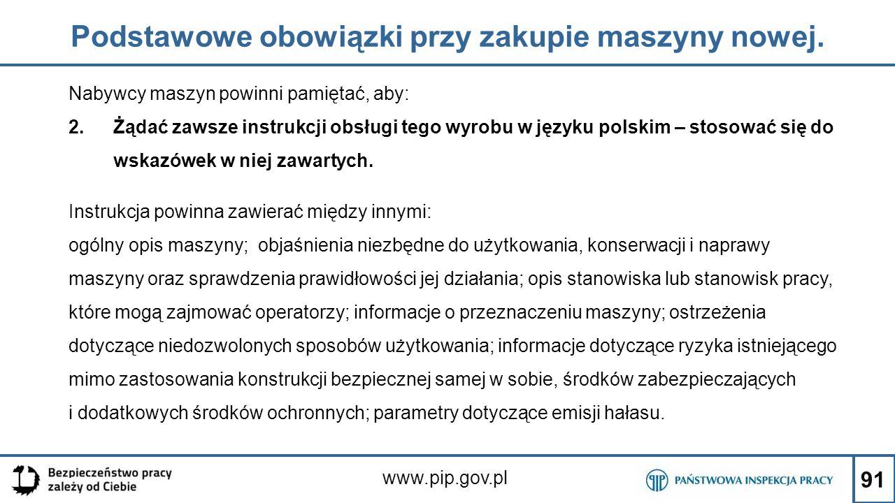91 Podstawowe obowiązki przy zakupie maszyny nowej. www.pip.gov.pl Nabywcy maszyn powinni pamiętać, aby: 2.Żądać zawsze instrukcji obsługi tego wyrobu