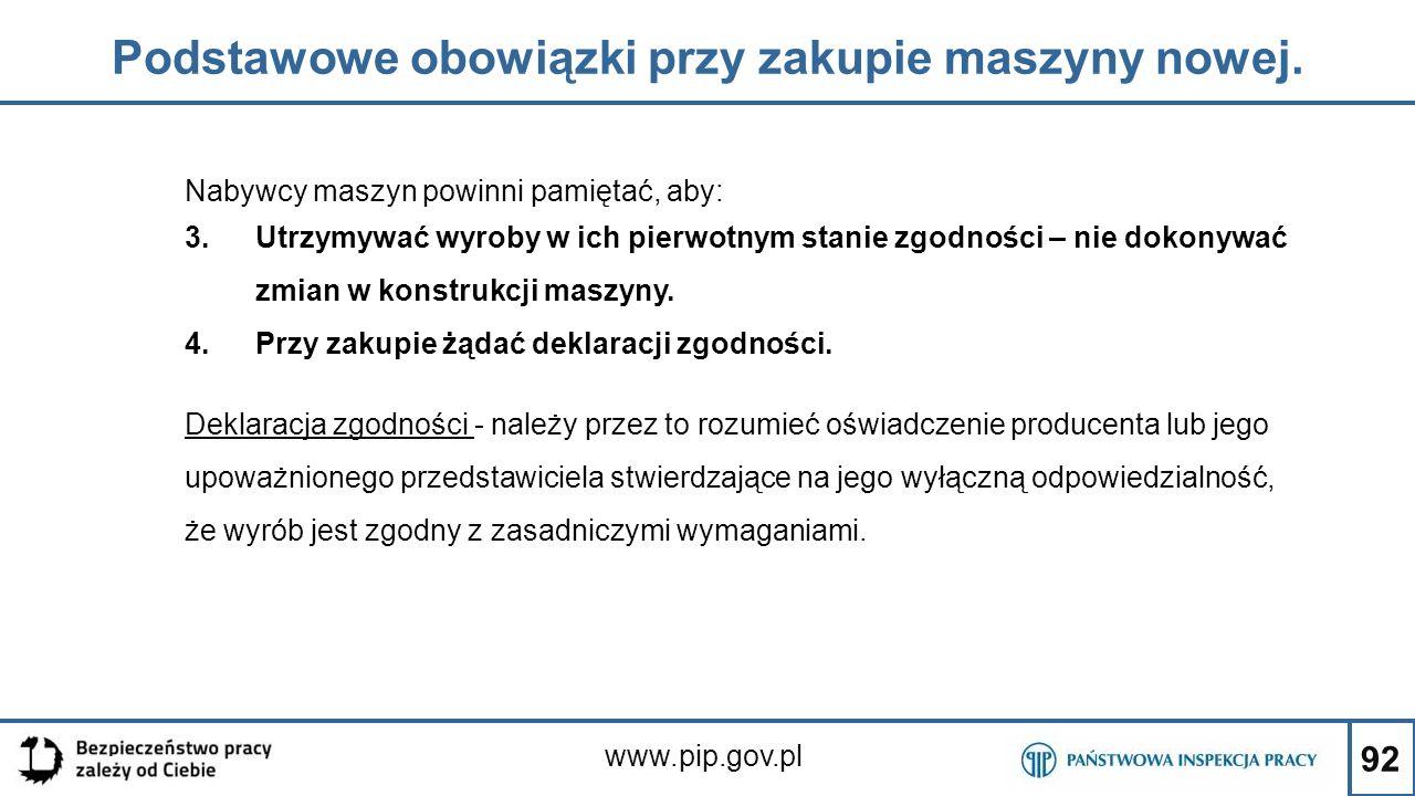 92 Podstawowe obowiązki przy zakupie maszyny nowej. www.pip.gov.pl Nabywcy maszyn powinni pamiętać, aby: 3.Utrzymywać wyroby w ich pierwotnym stanie z