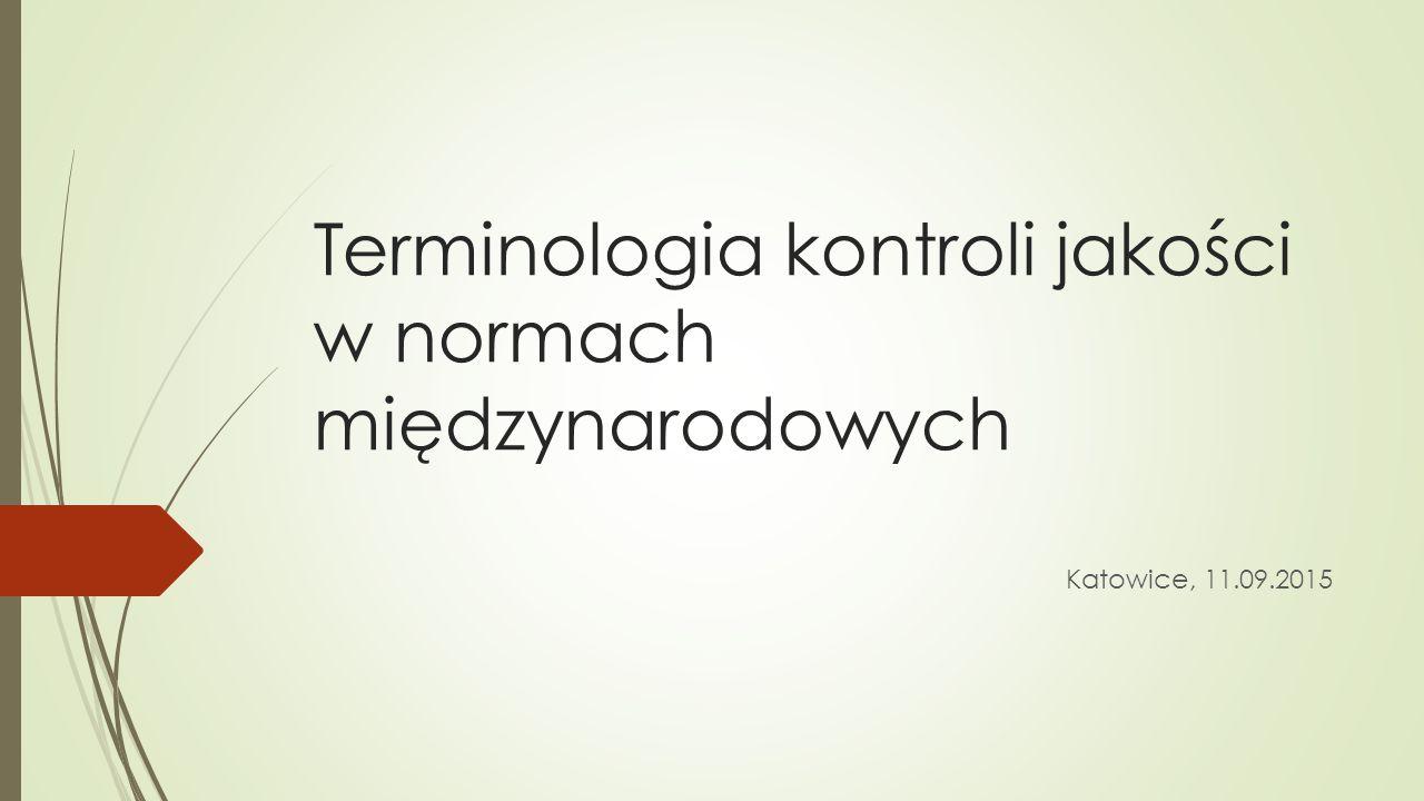 Terminologia kontroli jakości w normach międzynarodowych Katowice, 11.09.2015