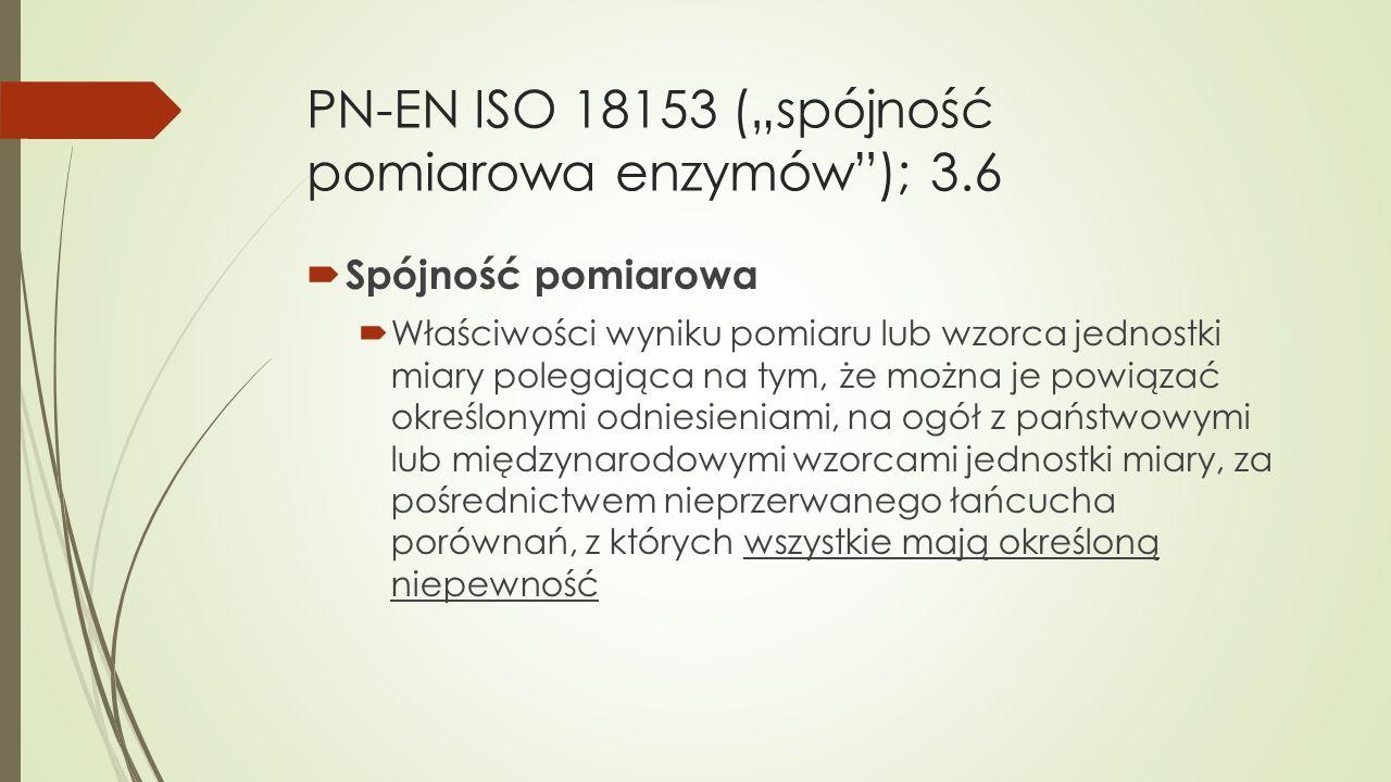"""PN-EN ISO 18153 (""""spójność pomiarowa enzymów""""); 3.6  Spójność pomiarowa  Właściwości wyniku pomiaru lub wzorca jednostki miary polegająca na tym, że"""