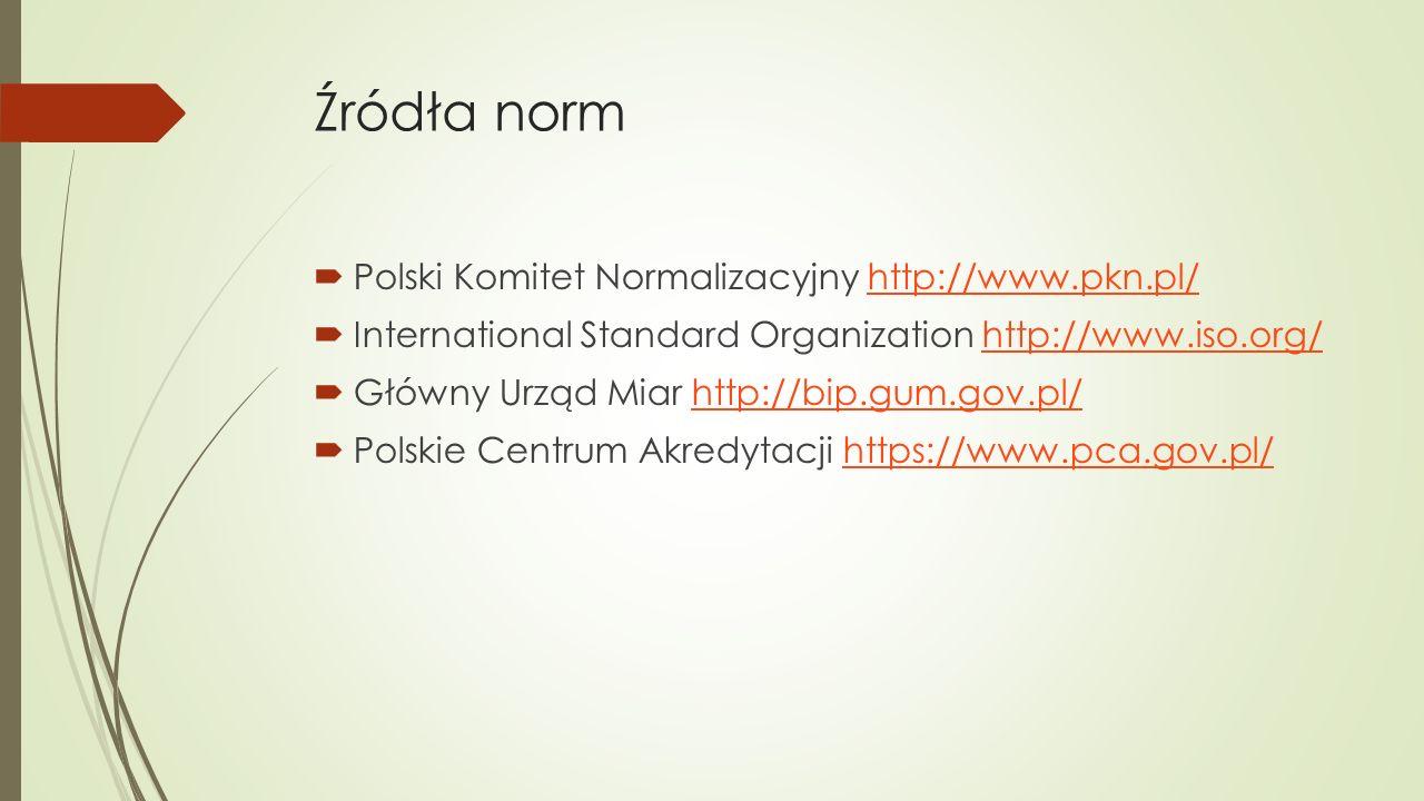 Źródła norm  Polski Komitet Normalizacyjny http://www.pkn.pl/http://www.pkn.pl/  International Standard Organization http://www.iso.org/http://www.i