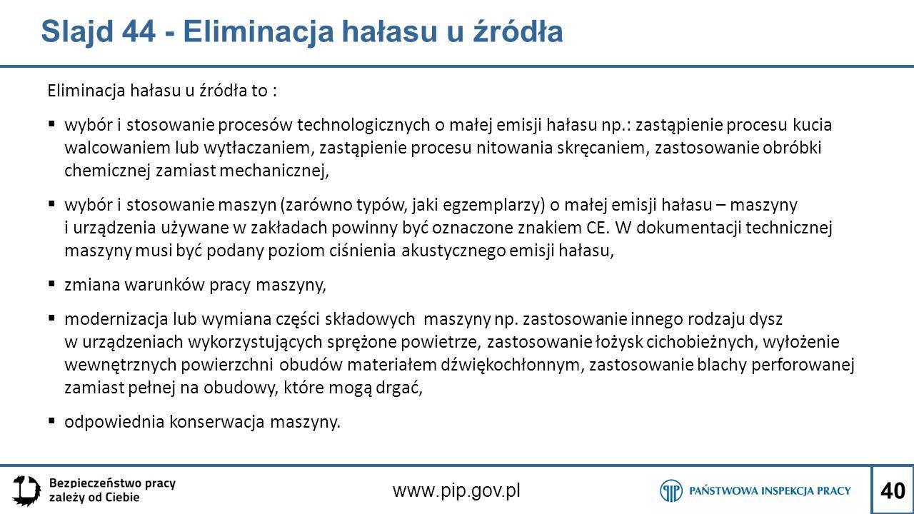 Slajd 44 - Eliminacja hałasu u źródła Eliminacja hałasu u źródła to :  wybór i stosowanie procesów technologicznych o małej emisji hałasu np.: zastąp