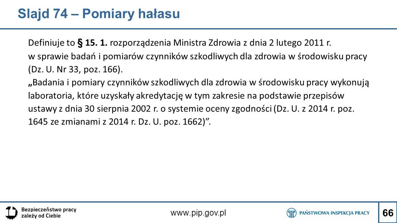 Slajd 74 – Pomiary hałasu Definiuje to § 15. 1. rozporządzenia Ministra Zdrowia z dnia 2 lutego 2011 r. w sprawie badań i pomiarów czynników szkodliwy