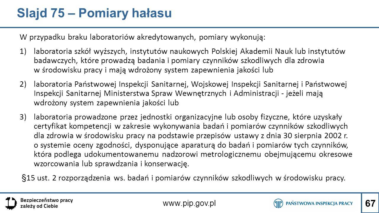 Slajd 75 – Pomiary hałasu W przypadku braku laboratoriów akredytowanych, pomiary wykonują: 1)laboratoria szkół wyższych, instytutów naukowych Polskiej Akademii Nauk lub instytutów badawczych, które prowadzą badania i pomiary czynników szkodliwych dla zdrowia w środowisku pracy i mają wdrożony system zapewnienia jakości lub 2)laboratoria Państwowej Inspekcji Sanitarnej, Wojskowej Inspekcji Sanitarnej i Państwowej Inspekcji Sanitarnej Ministerstwa Spraw Wewnętrznych i Administracji - jeżeli mają wdrożony system zapewnienia jakości lub 3)laboratoria prowadzone przez jednostki organizacyjne lub osoby fizyczne, które uzyskały certyfikat kompetencji w zakresie wykonywania badań i pomiarów czynników szkodliwych dla zdrowia w środowisku pracy na podstawie przepisów ustawy z dnia 30 sierpnia 2002 r.
