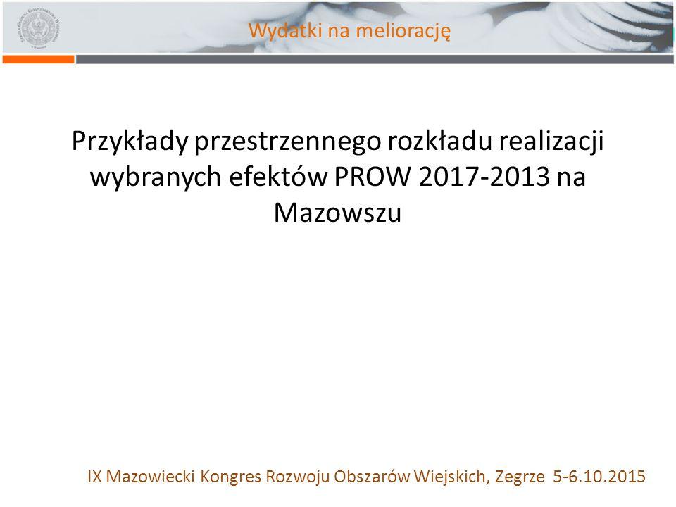 Przykłady przestrzennego rozkładu realizacji wybranych efektów PROW 2017-2013 na Mazowszu IX Mazowiecki Kongres Rozwoju Obszarów Wiejskich, Zegrze 5-6.10.2015 Wydatki na meliorację