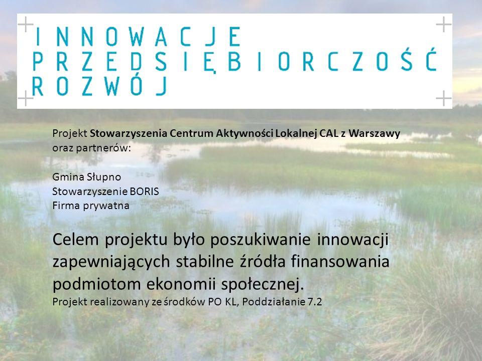 Projekt Stowarzyszenia Centrum Aktywności Lokalnej CAL z Warszawy oraz partnerów: Gmina Słupno Stowarzyszenie BORIS Firma prywatna Celem projektu było poszukiwanie innowacji zapewniających stabilne źródła finansowania podmiotom ekonomii społecznej.