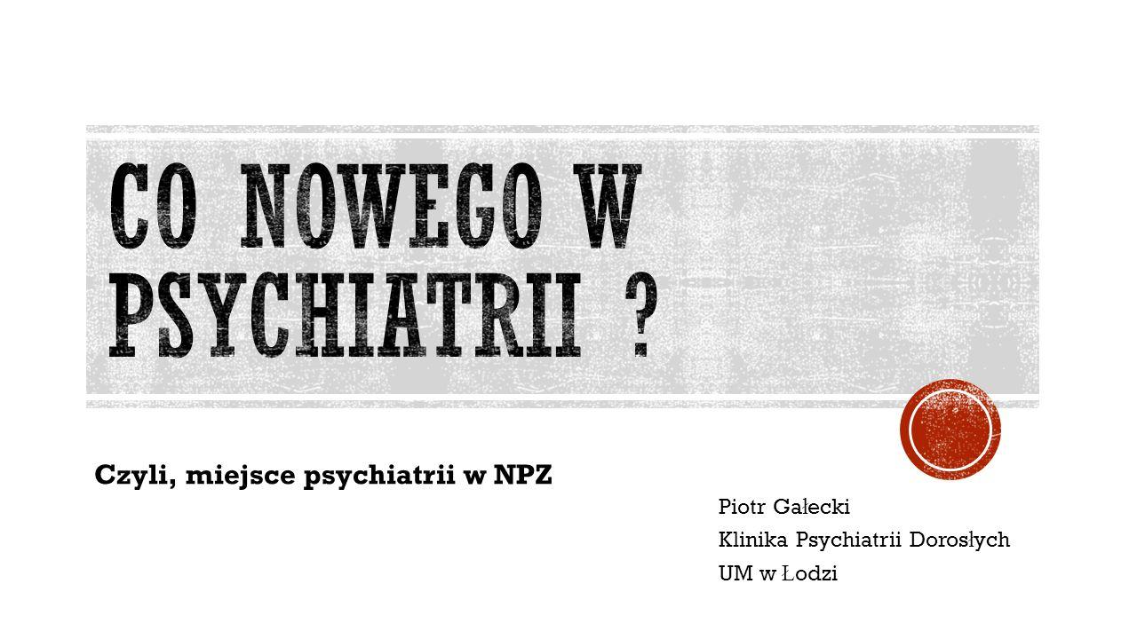 Piotr Ga ł ecki Klinika Psychiatrii Doros ł ych UM w Ł odzi Czyli, miejsce psychiatrii w NPZ