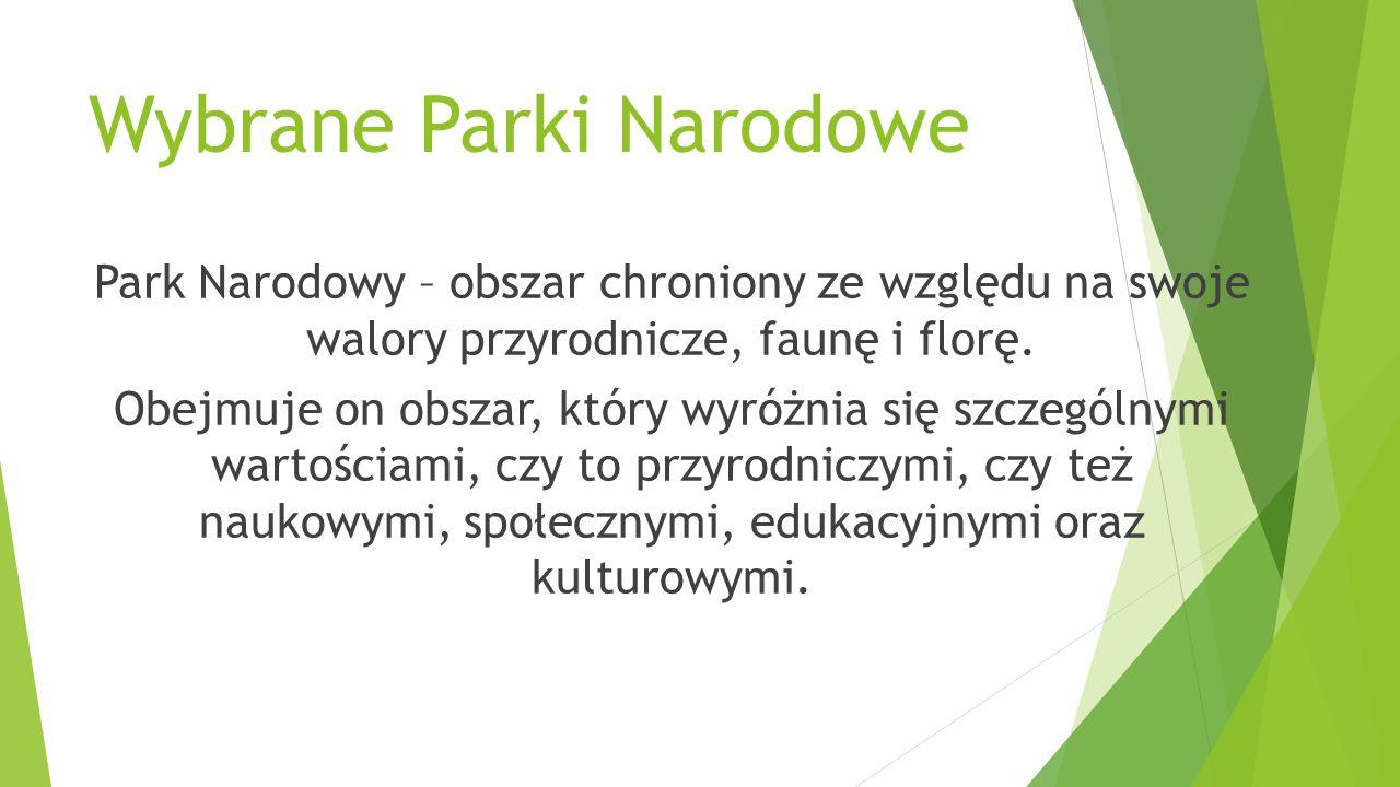 Wybrane Parki Narodowe Park Narodowy – obszar chroniony ze względu na swoje walory przyrodnicze, faunę i florę. Obejmuje on obszar, który wyróżnia się