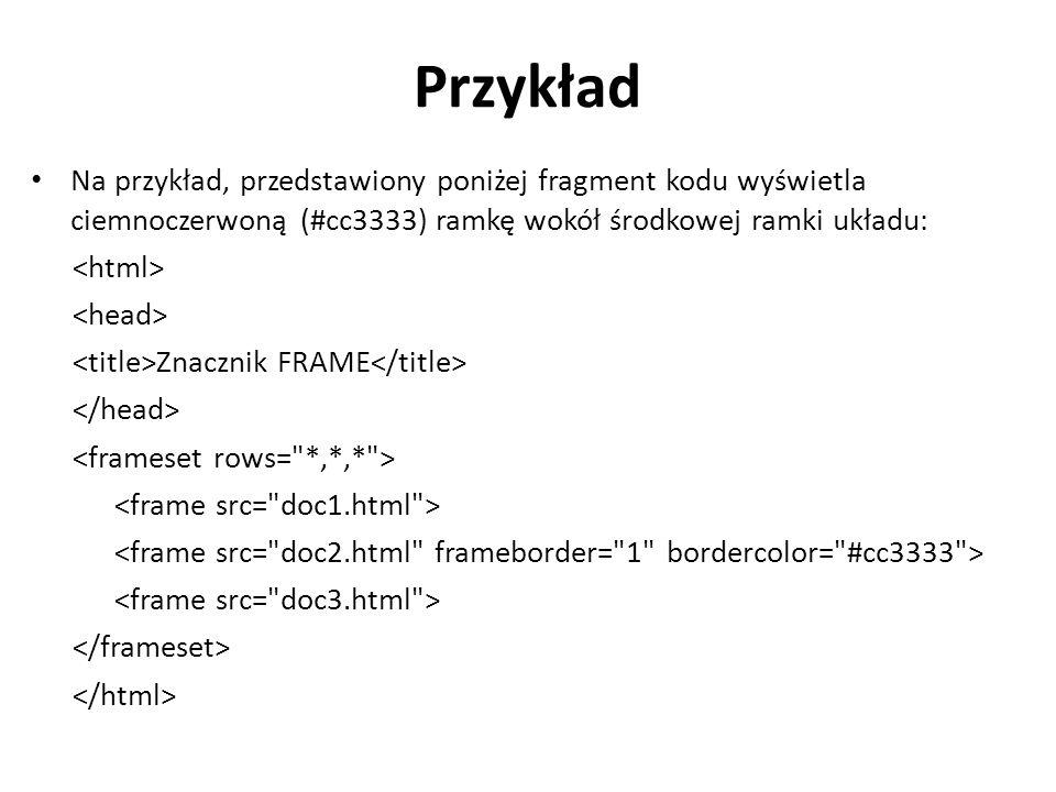 Przykład Na przykład, przedstawiony poniżej fragment kodu wyświetla ciemnoczerwoną (#cc3333) ramkę wokół środkowej ramki układu: Znacznik FRAME
