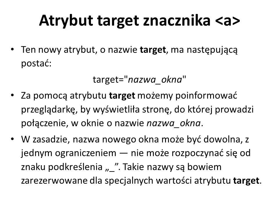 Atrybut target znacznika Ten nowy atrybut, o nazwie target, ma następującą postać: target= nazwa_okna Za pomocą atrybutu target możemy poinformować przeglądarkę, by wyświetliła stronę, do której prowadzi połączenie, w oknie o nazwie nazwa_okna.