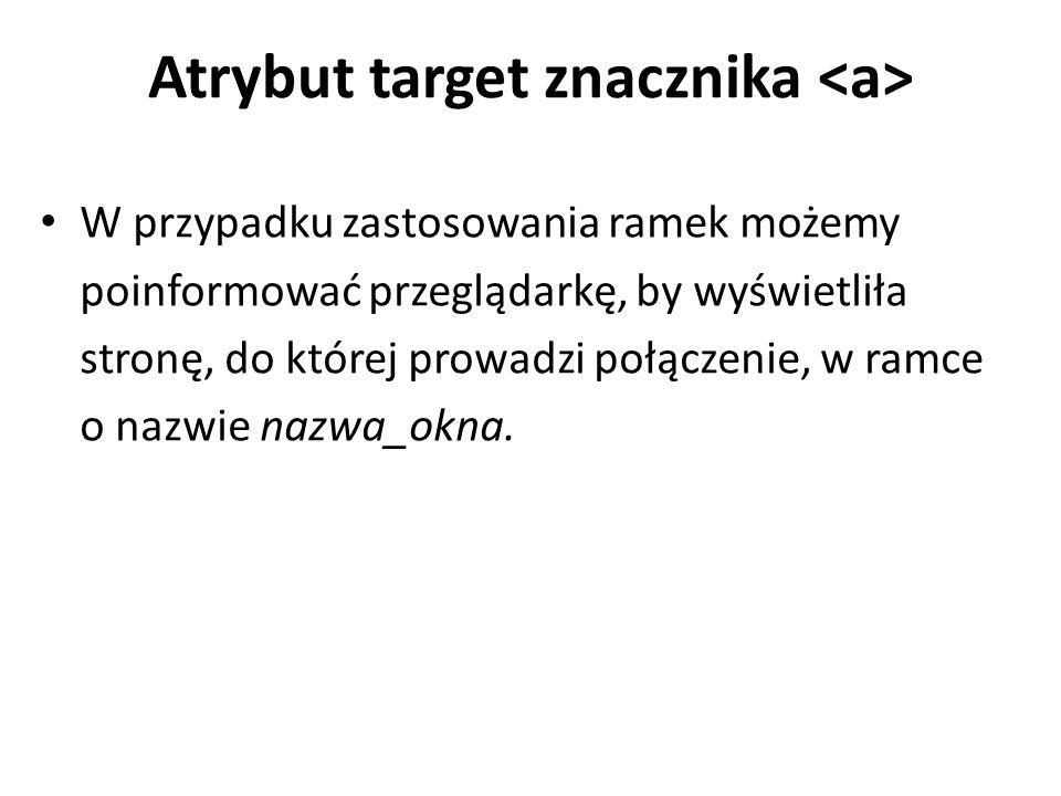 Atrybut target znacznika W przypadku zastosowania ramek możemy poinformować przeglądarkę, by wyświetliła stronę, do której prowadzi połączenie, w ramce o nazwie nazwa_okna.