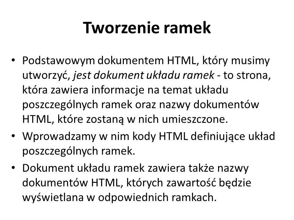 Tworzenie ramek Podstawowym dokumentem HTML, który musimy utworzyć, jest dokument układu ramek - to strona, która zawiera informacje na temat układu poszczególnych ramek oraz nazwy dokumentów HTML, które zostaną w nich umieszczone.
