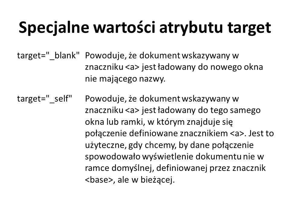 Specjalne wartości atrybutu target target= _blank Powoduje, że dokument wskazywany w znaczniku jest ładowany do nowego okna nie mającego nazwy.