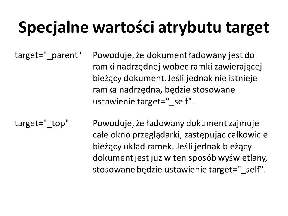 Specjalne wartości atrybutu target target= _parent Powoduje, że dokument ładowany jest do ramki nadrzędnej wobec ramki zawierającej bieżący dokument.