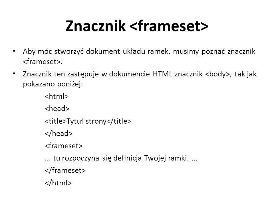 Znacznik Aby móc stworzyć dokument układu ramek, musimy poznać znacznik. Znacznik ten zastępuje w dokumencie HTML znacznik, tak jak pokazano poniżej: