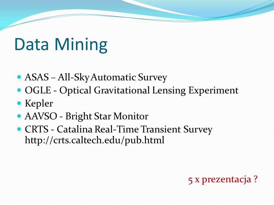 Data Mining ASAS – All-Sky Automatic Survey OGLE - Optical Gravitational Lensing Experiment Kepler AAVSO - Bright Star Monitor CRTS - Catalina Real-Time Transient Survey http://crts.caltech.edu/pub.html 5 x prezentacja ?