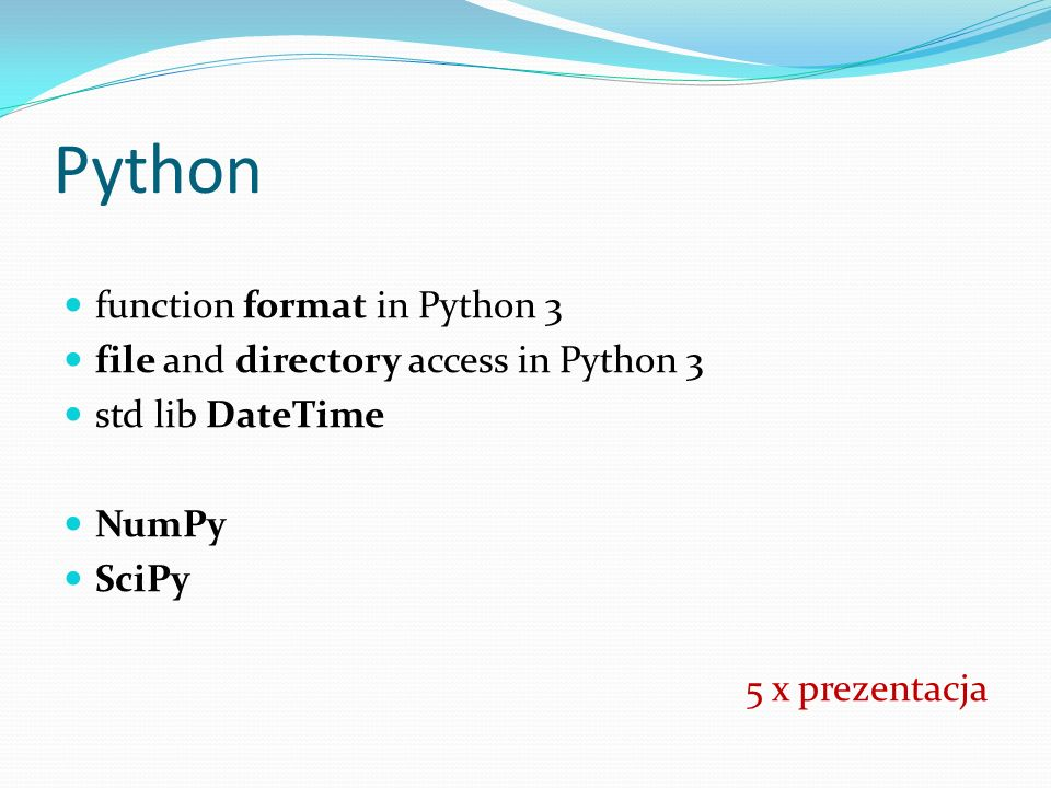 Python function format in Python 3 file and directory access in Python 3 std lib DateTime NumPy SciPy 5 x prezentacja
