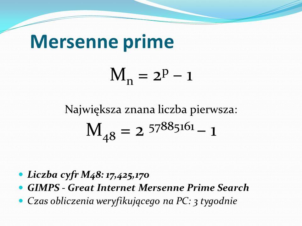 Mersenne prime M n = 2 p – 1 Największa znana liczba pierwsza: M 48 = 2 57885161 – 1 Liczba cyfr M48: 17,425,170 GIMPS - Great Internet Mersenne Prime Search Czas obliczenia weryfikującego na PC: 3 tygodnie