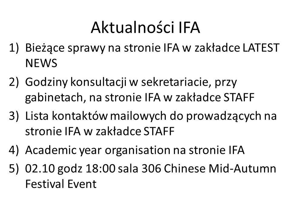 Aktualności IFA 1)Bieżące sprawy na stronie IFA w zakładce LATEST NEWS 2)Godziny konsultacji w sekretariacie, przy gabinetach, na stronie IFA w zakładce STAFF 3)Lista kontaktów mailowych do prowadzących na stronie IFA w zakładce STAFF 4)Academic year organisation na stronie IFA 5)02.10 godz 18:00 sala 306 Chinese Mid-Autumn Festival Event