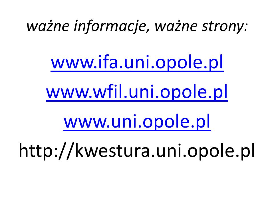 ważne informacje, ważne strony: www.ifa.uni.opole.pl www.wfil.uni.opole.pl www.uni.opole.pl http://kwestura.uni.opole.pl