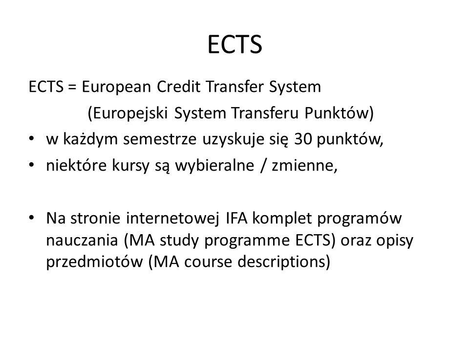 ECTS ECTS = European Credit Transfer System (Europejski System Transferu Punktów) w każdym semestrze uzyskuje się 30 punktów, niektóre kursy są wybieralne / zmienne, Na stronie internetowej IFA komplet programów nauczania (MA study programme ECTS) oraz opisy przedmiotów (MA course descriptions)
