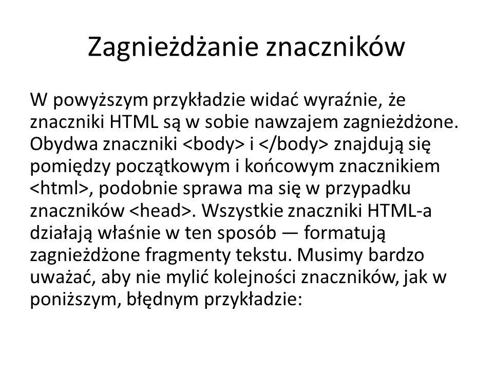 Zagnieżdżanie znaczników W powyższym przykładzie widać wyraźnie, że znaczniki HTML są w sobie nawzajem zagnieżdżone.