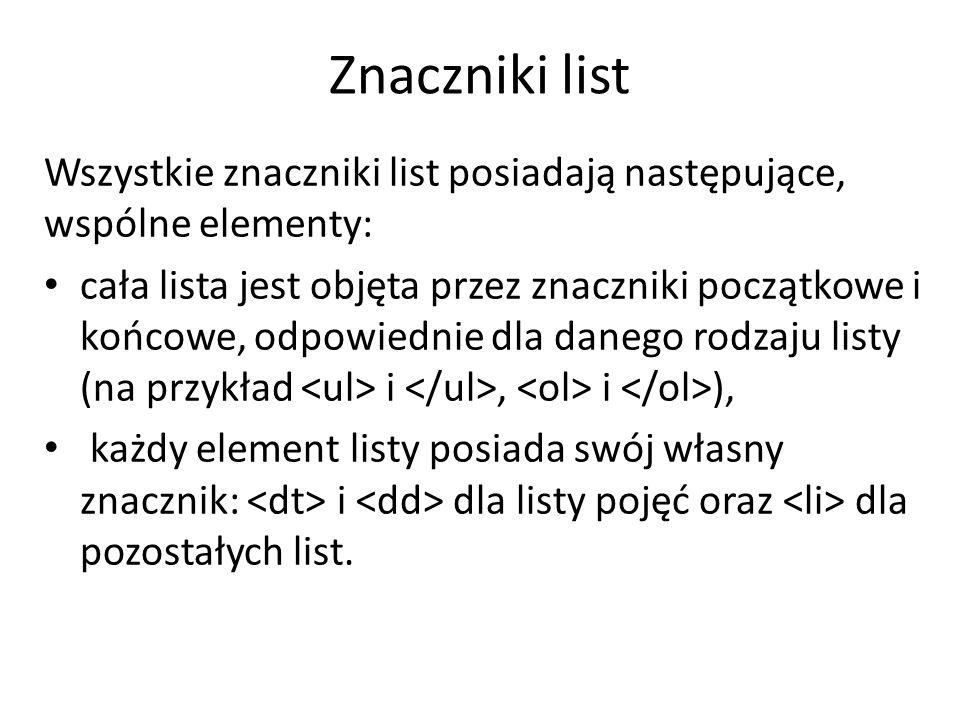 Znaczniki list Wszystkie znaczniki list posiadają następujące, wspólne elementy: cała lista jest objęta przez znaczniki początkowe i końcowe, odpowiednie dla danego rodzaju listy (na przykład i, i ), każdy element listy posiada swój własny znacznik: i dla listy pojęć oraz dla pozostałych list.
