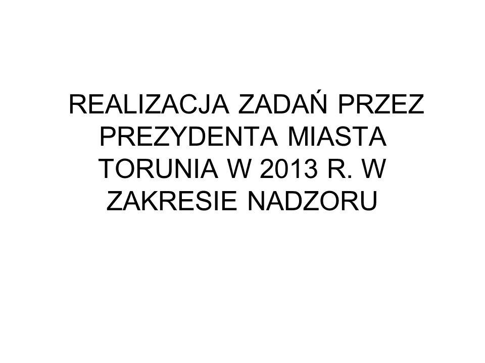 REALIZACJA ZADAŃ PRZEZ PREZYDENTA MIASTA TORUNIA W 2013 R. W ZAKRESIE NADZORU