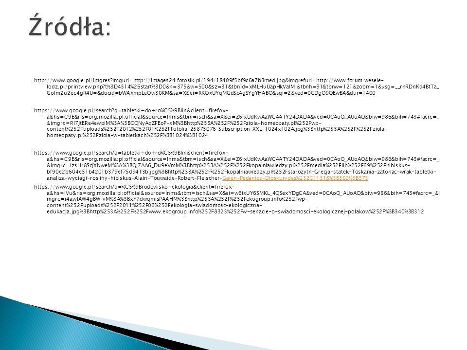 http://www.google.pl/imgres imgurl=http://images24.fotosik.pl/194/18409f5bf9c6a7b3med.jpg&imgrefurl=http://www.forum.wesele- lodz.pl/printview.php t%3D4314%26start%3D0&h=375&w=500&sz=31&tbnid=xMLHuUapHkValM:&tbnh=91&tbnw=121&zoom=1&usg=__rhRDnKd4BtTa_ GoImZu2ec4gR4U=&docid=bWAxmpLeOw30KM&sa=X&ei=RKOxUYqMGdSc4gSYgYHABQ&sqi=2&ved=0CDgQ9QEwBA&dur=1400 https://www.google.pl/search q=tabletki+do+ro%C5%9Blin&client=firefox- a&hs=C9E&rls=org.mozilla:pl:official&source=lnms&tbm=isch&sa=X&ei=Z6ixUdKwAaWC4ATY24DADA&ved=0CAoQ_AUoAQ&biw=986&bih=743#facrc=_ &imgrc=RI7JtERe4ewpiM%3A%3BOQNyAqZFEoP-xM%3Bhttp%253A%252F%252Fziola-homeopaty.pl%252Fwp- content%252Fuploads%252F2012%252F01%252FFotolia_25875076_Subscription_XXL-1024x1024.jpg%3Bhttp%253A%252F%252Fziola- homeopaty.pl%252Fziola-w-tabletkach%252F%3B1024%3B1024 https://www.google.pl/search q=tabletki+do+ro%C5%9Blin&client=firefox- a&hs=C9E&rls=org.mozilla:pl:official&source=lnms&tbm=isch&sa=X&ei=Z6ixUdKwAaWC4ATY24DADA&ved=0CAoQ_AUoAQ&biw=986&bih=743#facrc=_ &imgrc=lzsHr8ScJXNweM%3A%3BQI7AA6_Du9eVmM%3Bhttp%253A%252F%252Fkopalniawiedzy.pl%252Fmedia%252Flib%252F69%252Fhibiskus- bf90e2b604e51b4201b379ef75d9413b.jpg%3Bhttp%253A%252F%252Fkopalniawiedzy.pl%252Fstarozytn-Grecja-statek-Toskania-zatonac-wrak-tabletki- analiza-wyciagi-rosliny-hibiskus-Alain-Touwaide-Robert-Fleischer-Galen-Pedanios-Dioskurydes%252C11318%3B500%3B375Galen-Pedanios-Dioskurydes%252C11318%3B500%3B375 https://www.google.pl/search q=%C5%9Brodowisko+ekologia&client=firefox- a&hs=IVu&rls=org.mozilla:pl:official&source=lnms&tbm=isch&sa=X&ei=w6ixUY6SMKL_4QSexYDgCA&ved=0CAoQ_AUoAQ&biw=986&bih=743#facrc=_&i mgrc=i4awlAW4gBW_vM%3A%3BxY7dwqmisPAAHM%3Bhttp%253A%252F%252Fekogroup.info%252Fwp- content%252Fuploads%252F2011%252F06%252Fekologia-swiadomosc-ekologiczna- edukacja.jpg%3Bhttp%253A%252F%252Fwww.ekogroup.info%252F8323%252Fw-senacie-o-swiadomosci-ekologicznej-polakow%252F%3B340%3B312