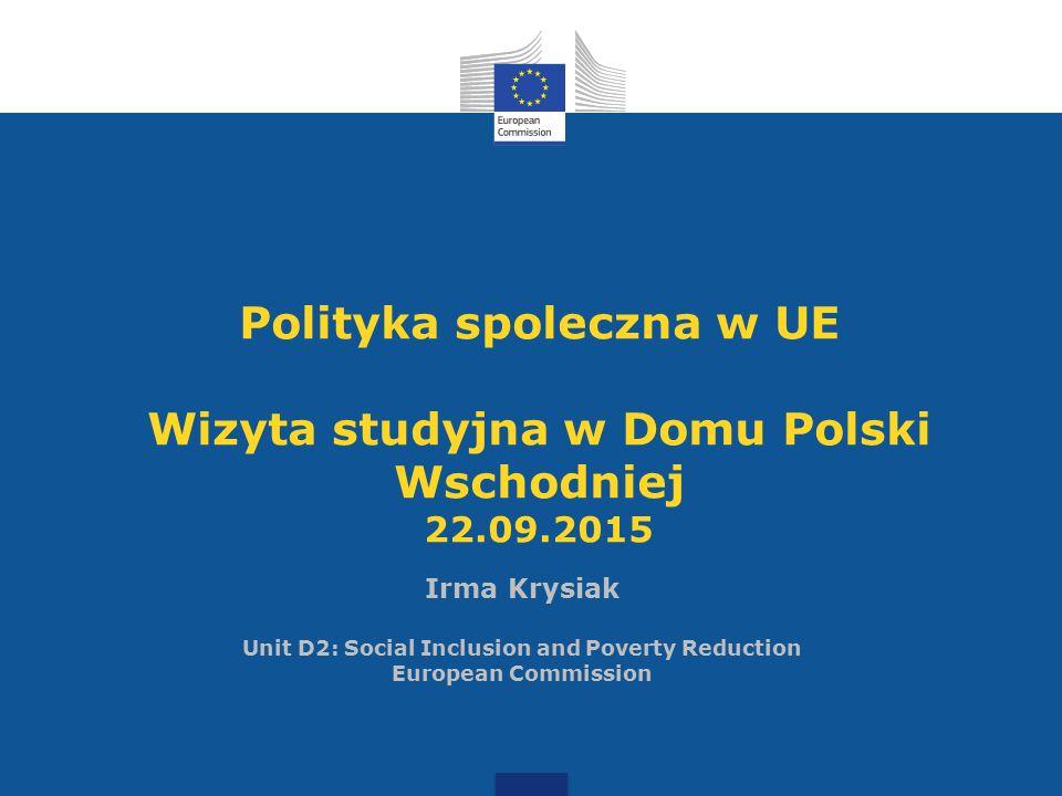 Irma Krysiak Unit D2: Social Inclusion and Poverty Reduction European Commission Polityka spoleczna w UE Wizyta studyjna w Domu Polski Wschodniej 22.0