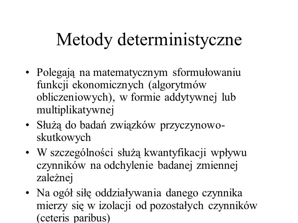 Metody deterministyczne Polegają na matematycznym sformułowaniu funkcji ekonomicznych (algorytmów obliczeniowych), w formie addytywnej lub multiplikatywnej Służą do badań związków przyczynowo- skutkowych W szczególności służą kwantyfikacji wpływu czynników na odchylenie badanej zmiennej zależnej Na ogół siłę oddziaływania danego czynnika mierzy się w izolacji od pozostałych czynników (ceteris paribus)